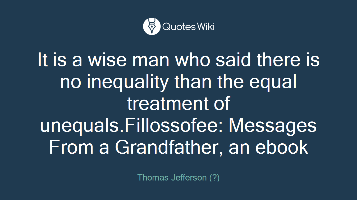It is a wise man who said there is no inequality than the equal treatment of unequals.Fillossofee: Messages From a Grandfather, an ebook
