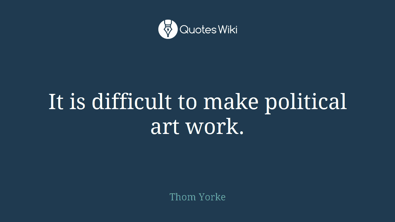It is difficult to make political art work.