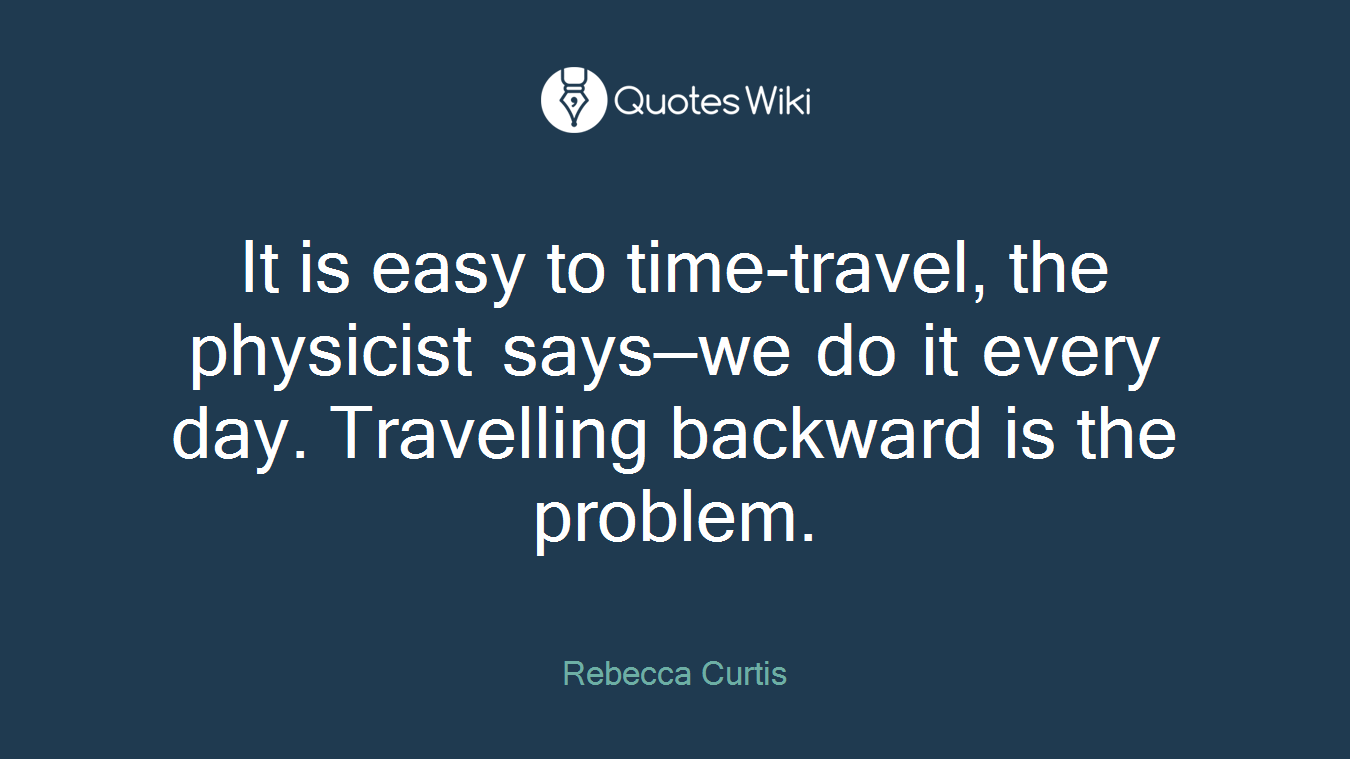 It is easy to time-travel, the physicist says—we do it every day. Travelling backward is the problem.