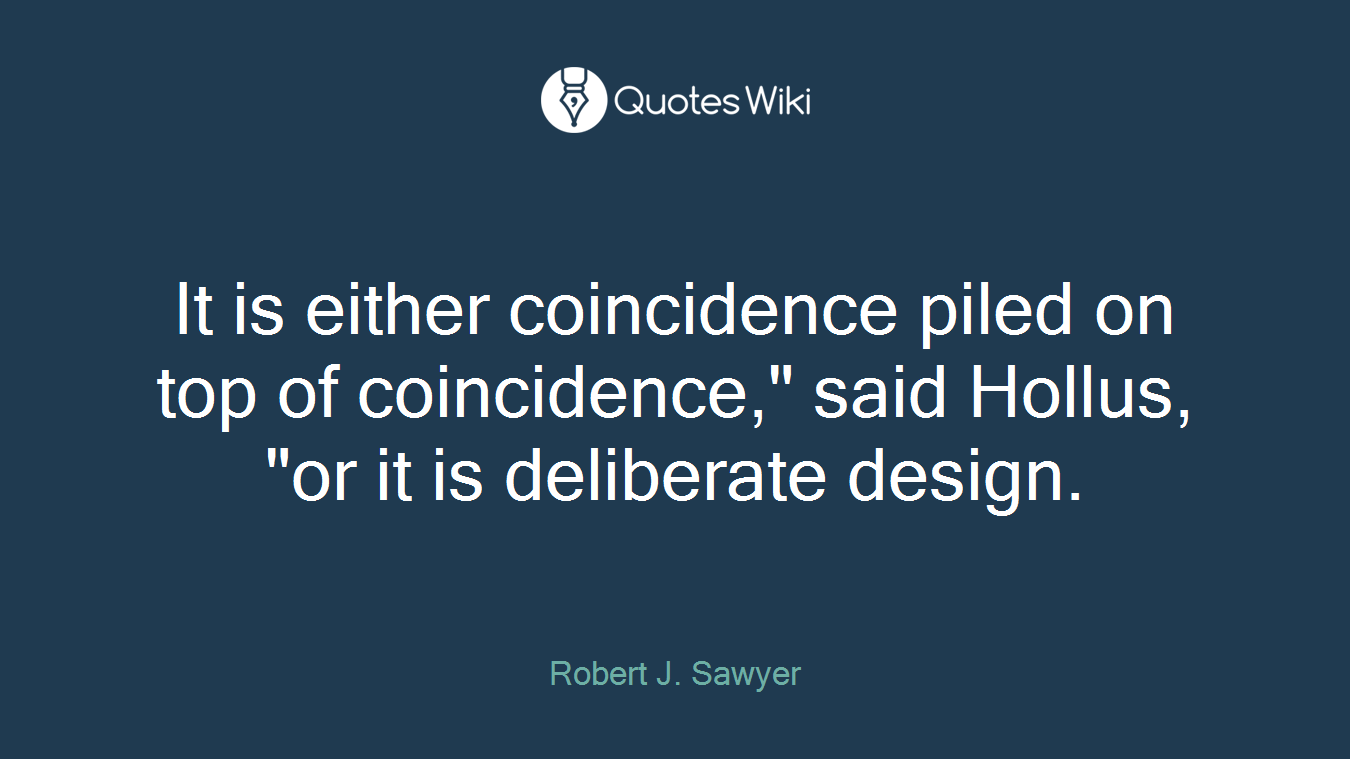 """It is either coincidence piled on top of coincidence,"""" said Hollus, """"or it is deliberate design."""