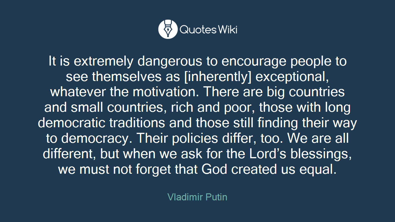 It is extremely dangerous to encourage people to see themselves as [inherently] exceptional, whatever the motivation. There are big countries and small countries, rich and poor, those with long democratic traditions and those still finding their way to democracy. Their policies differ, too. We are all different, but when we ask for the Lord's blessings, we must not forget that God created us equal.