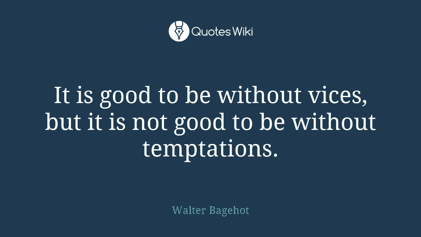 It is good to be without vices, but it is not good to be without temptations.