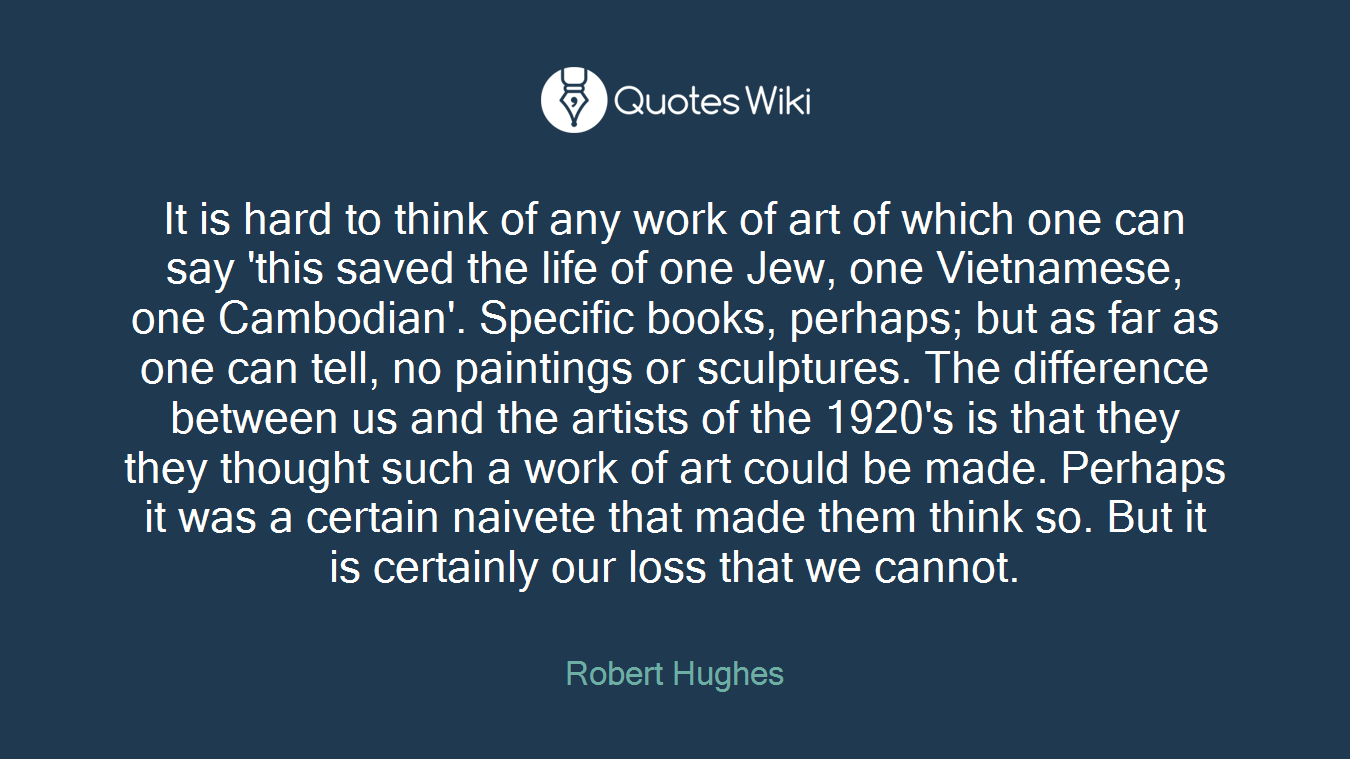 It is hard to think of any work of art of which one can say 'this saved the life of one Jew, one Vietnamese, one Cambodian'. Specific books, perhaps; but as far as one can tell, no paintings or sculptures. The difference between us and the artists of the 1920's is that they they thought such a work of art could be made. Perhaps it was a certain naivete that made them think so. But it is certainly our loss that we cannot.