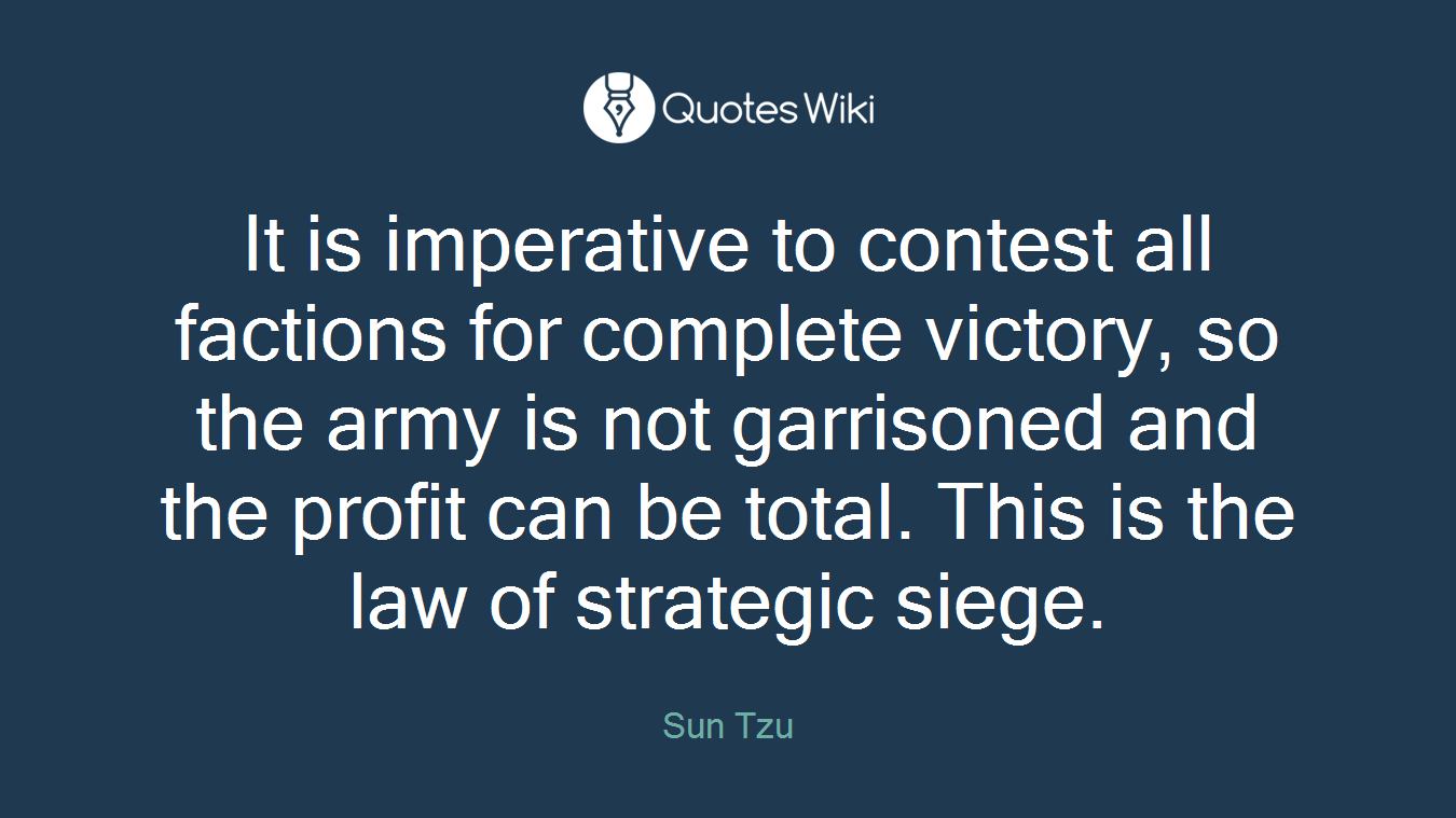 It is imperative to contest all factions for complete victory, so the army is not garrisoned and the profit can be total. This is the law of strategic siege.