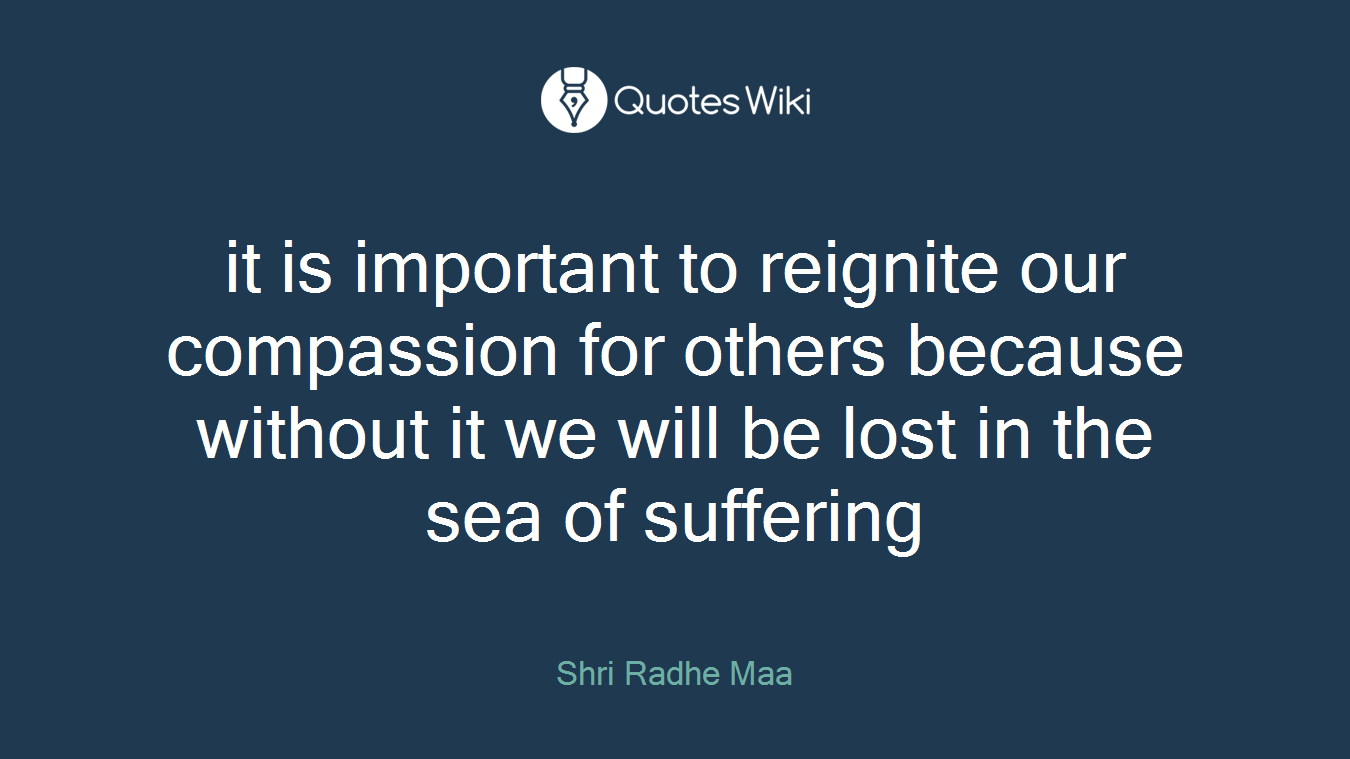 it is important to reignite our compassion for others because without it we will be lost in the sea of suffering