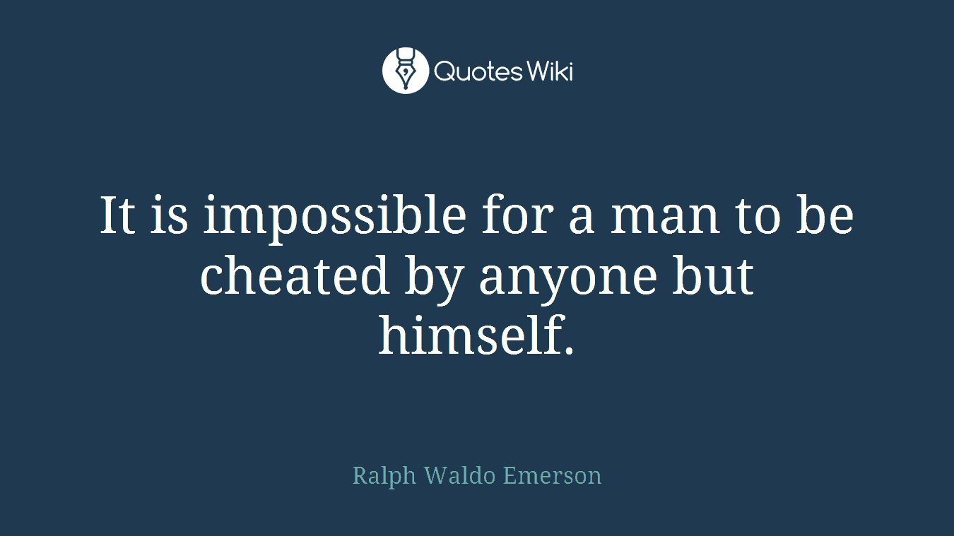 It is impossible for a man to be cheated by anyone but himself.