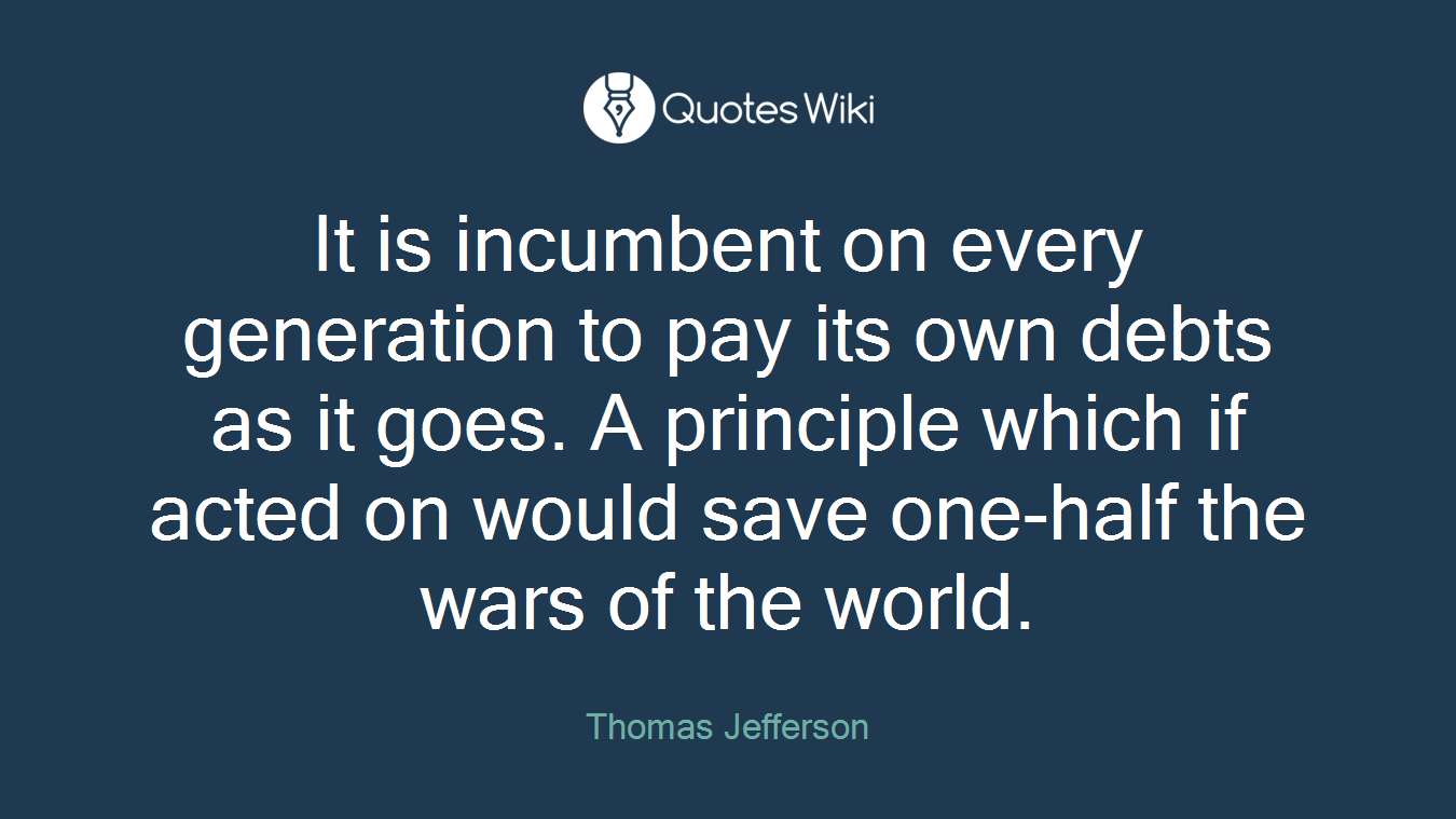 It is incumbent on every generation to pay its own debts as it goes. A principle which if acted on would save one-half the wars of the world.