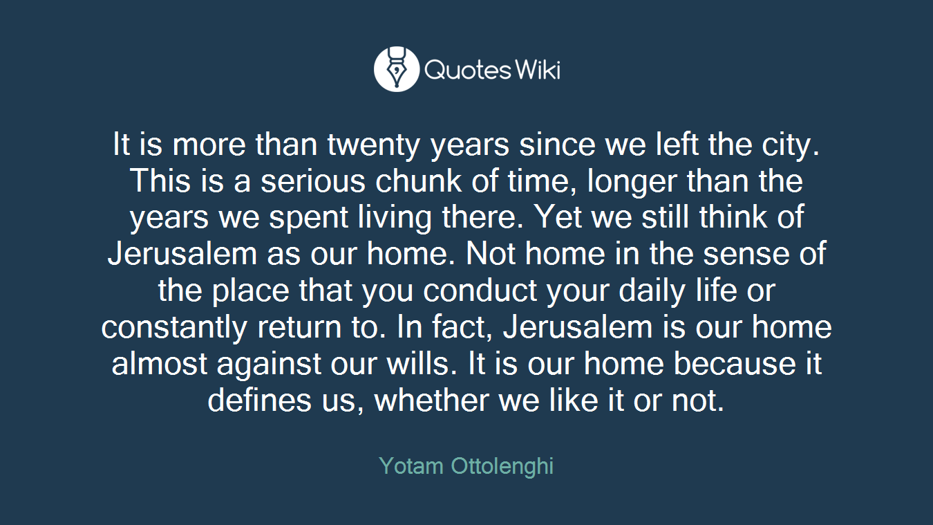 It is more than twenty years since we left the city. This is a serious chunk of time, longer than the years we spent living there. Yet we still think of Jerusalem as our home. Not home in the sense of the place that you conduct your daily life or constantly return to. In fact, Jerusalem is our home almost against our wills. It is our home because it defines us, whether we like it or not.