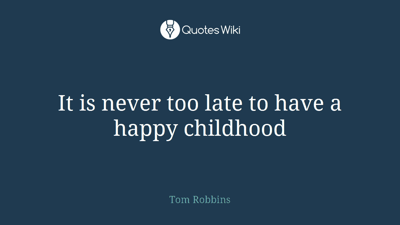 it is never too late to have a happy childhood quotes wiki