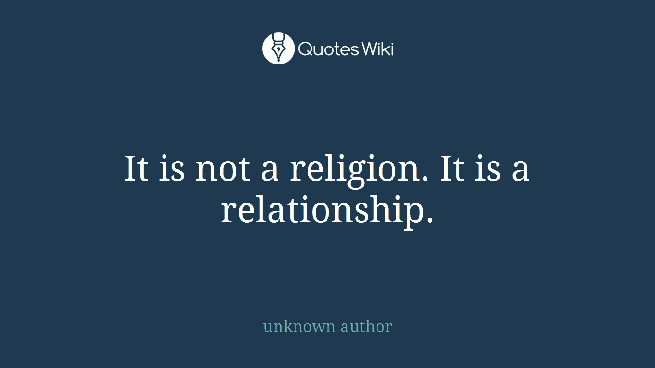 It is not a religion. It is a relationship.