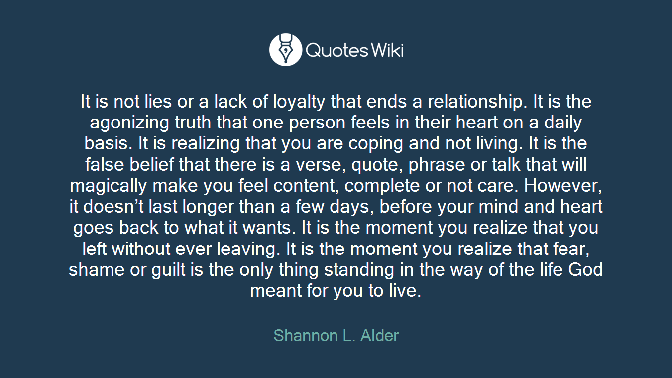 It is not lies or a lack of loyalty that ends a relationship. It is the agonizing truth that one person feels in their heart on a daily basis. It is realizing that you are coping and not living. It is the false belief that there is a verse, quote, phrase or talk that will magically make you feel content, complete or not care. However, it doesn't last longer than a few days, before your mind and heart goes back to what it wants. It is the moment you realize that you left without ever leaving. It is the moment you realize that fear, shame or guilt is the only thing standing in the way of the life God meant for you to live.