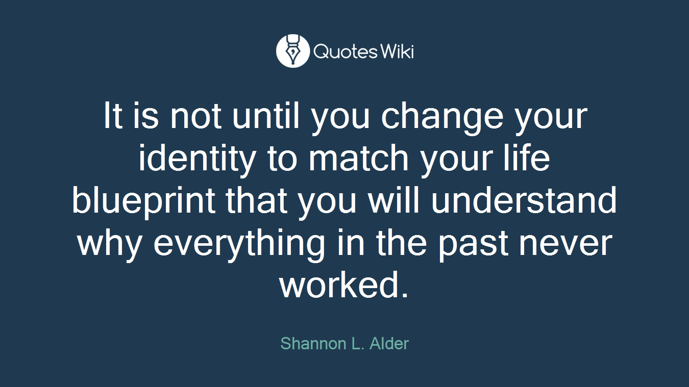 It is not until you change your identity to match your life blueprint that you will understand why everything in the past never worked.