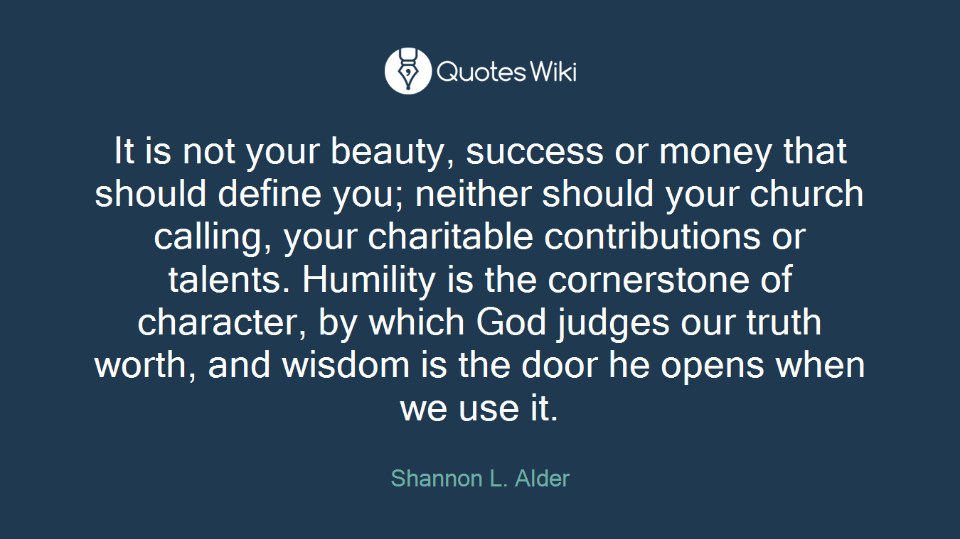It is not your beauty, success or money that should define you; neither should your church calling, your charitable contributions or talents. Humility is the cornerstone of character, by which God judges our truth worth, and wisdom is the door he opens when we use it.