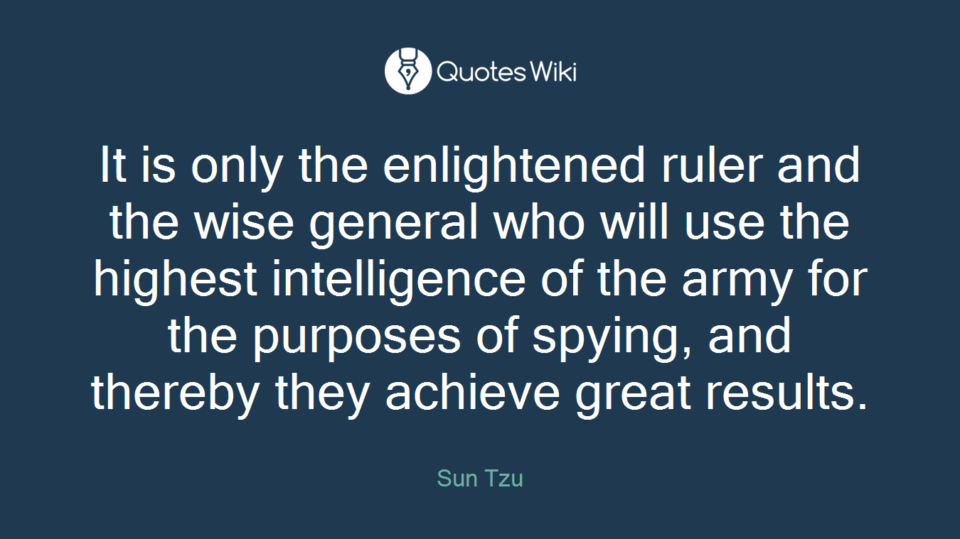 It is only the enlightened ruler and the wise general who will use the highest intelligence of the army for the purposes of spying, and thereby they achieve great results.