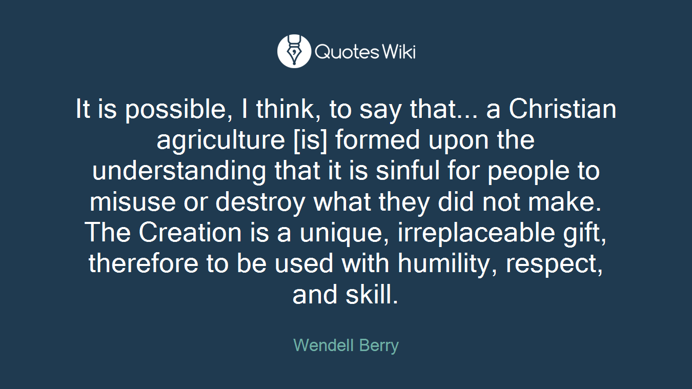 It is possible, I think, to say that... a Christian agriculture [is] formed upon the understanding that it is sinful for people to misuse or destroy what they did not make. The Creation is a unique, irreplaceable gift, therefore to be used with humility, respect, and skill.