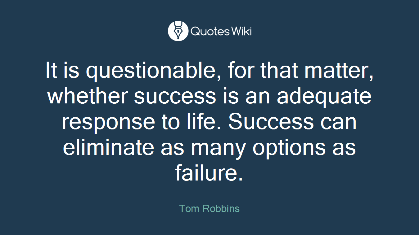 It is questionable, for that matter, whether success is an adequate response to life. Success can eliminate as many options as failure.
