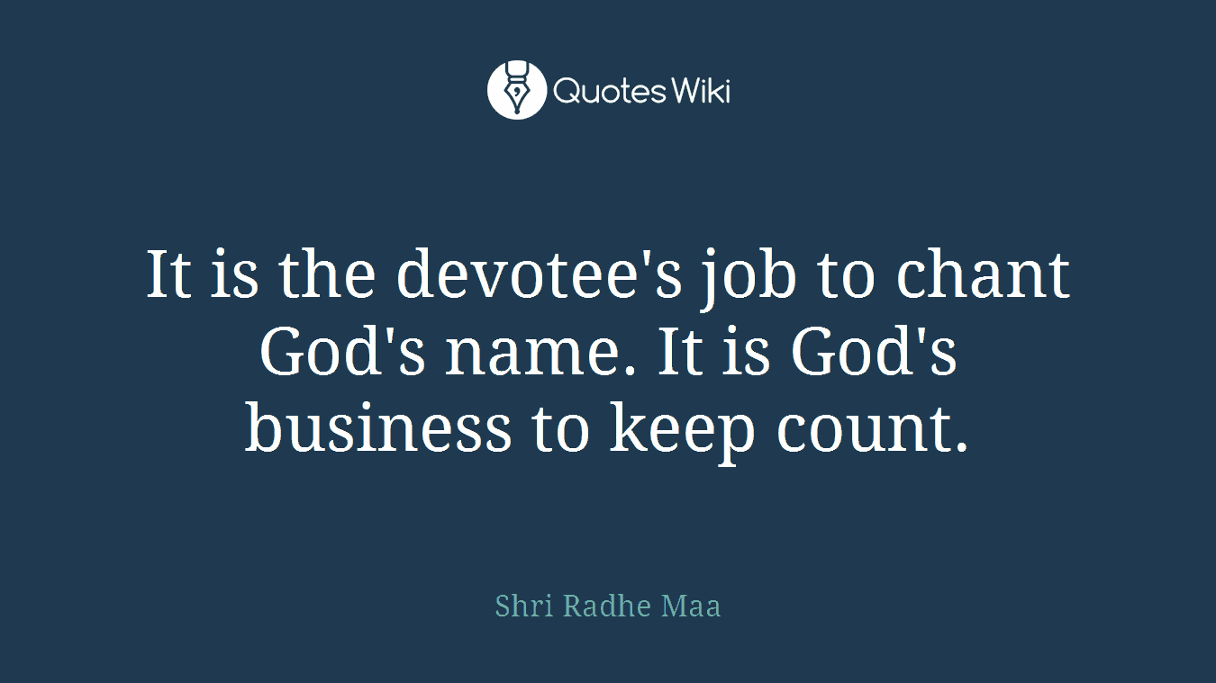 It is the devotee's job to chant God's name. It is God's business to keep count.
