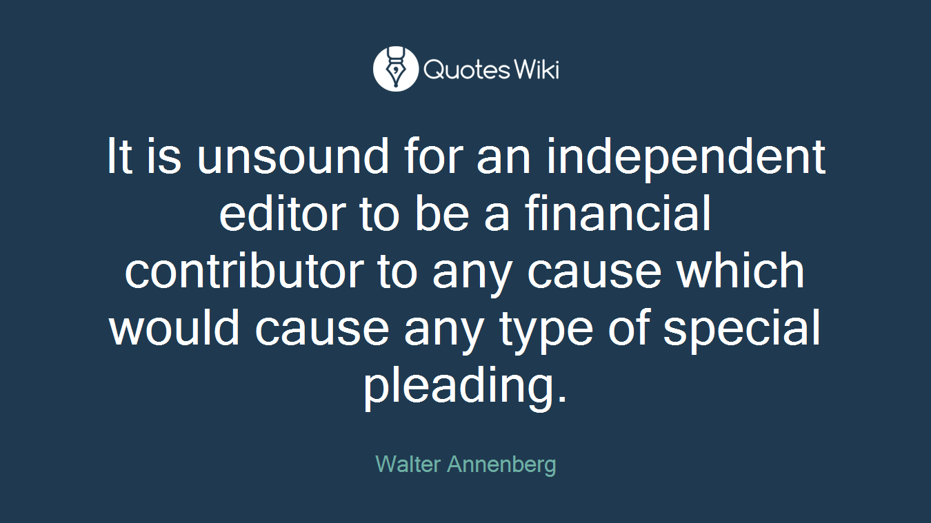 It is unsound for an independent editor to be a financial contributor to any cause which would cause any type of special pleading.