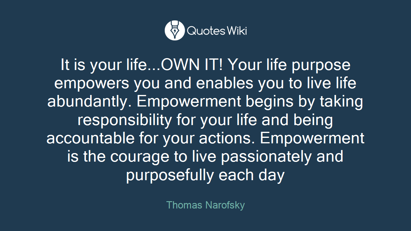 It is your life...OWN IT! Your life purpose empowers you and enables you to live life abundantly. Empowerment begins by taking responsibility for your life and being accountable for your actions. Empowerment is the courage to live passionately and purposefully each day