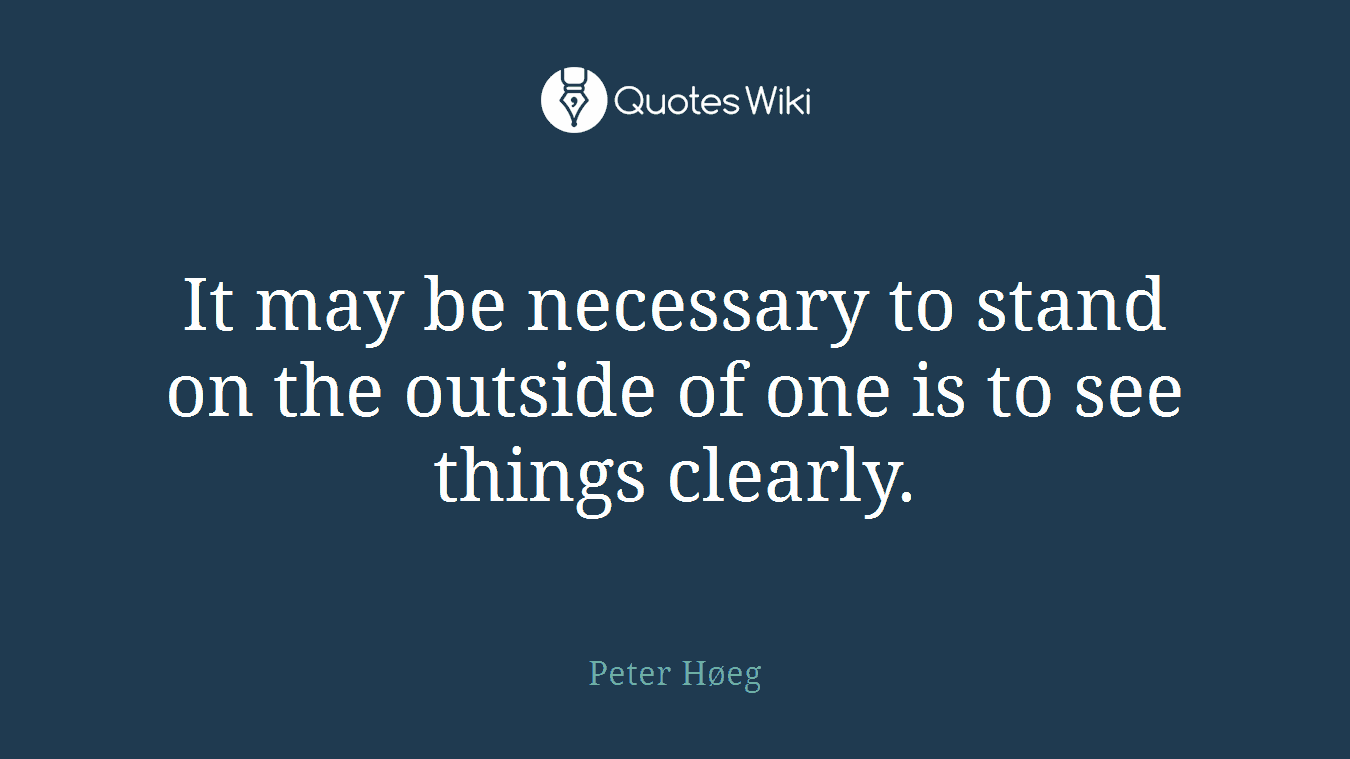 It may be necessary to stand on the outside of one is to see things clearly.