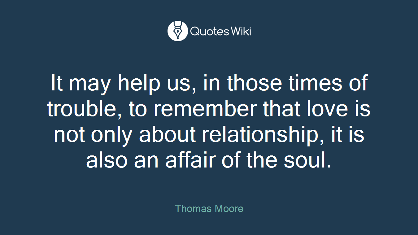 It may help us, in those times of trouble, to remember that love is not only about relationship, it is also an affair of the soul.