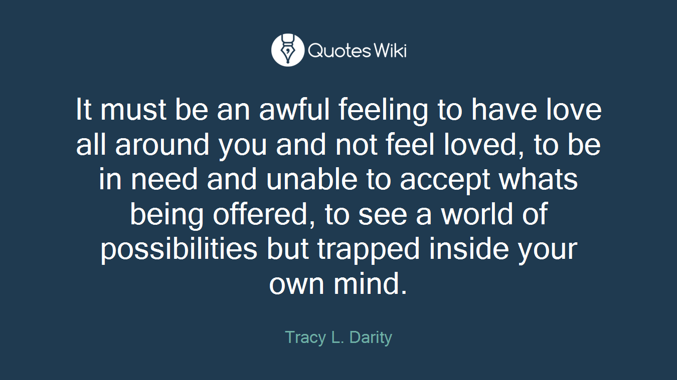It must be an awful feeling to have love all around you and not feel loved, to be in need and unable to accept whats being offered, to see a world of possibilities but trapped inside your own mind.