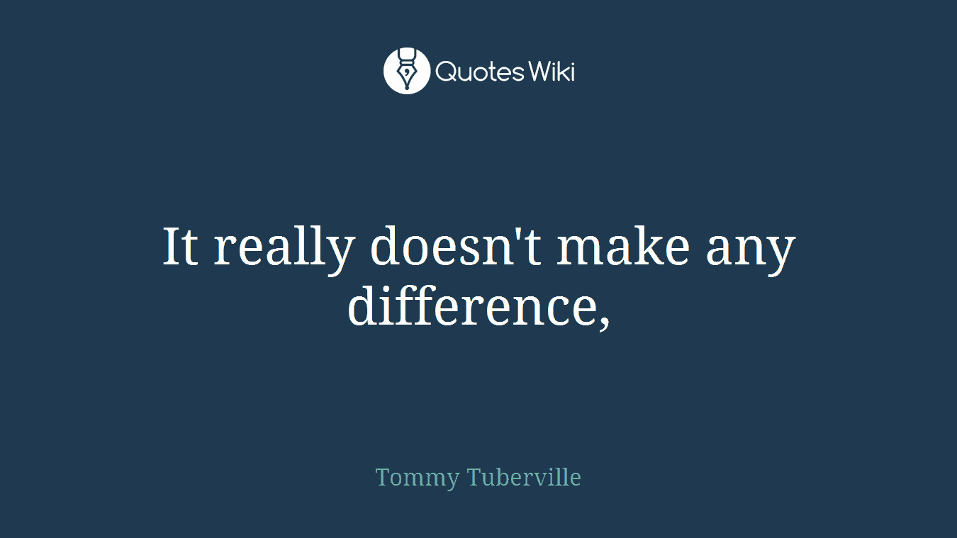 It really doesn't make any difference,