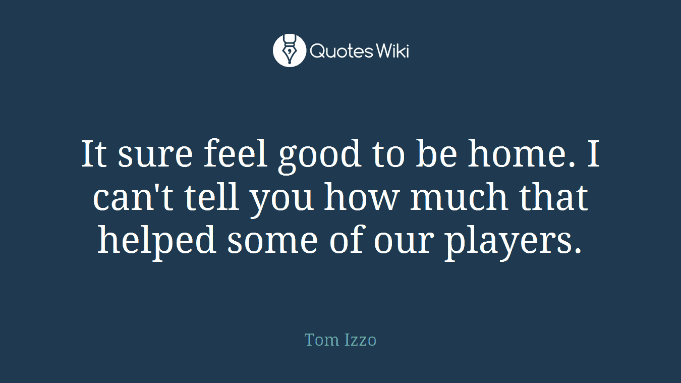 It sure feel good to be home. I can't tell you how much that helped some of our players.