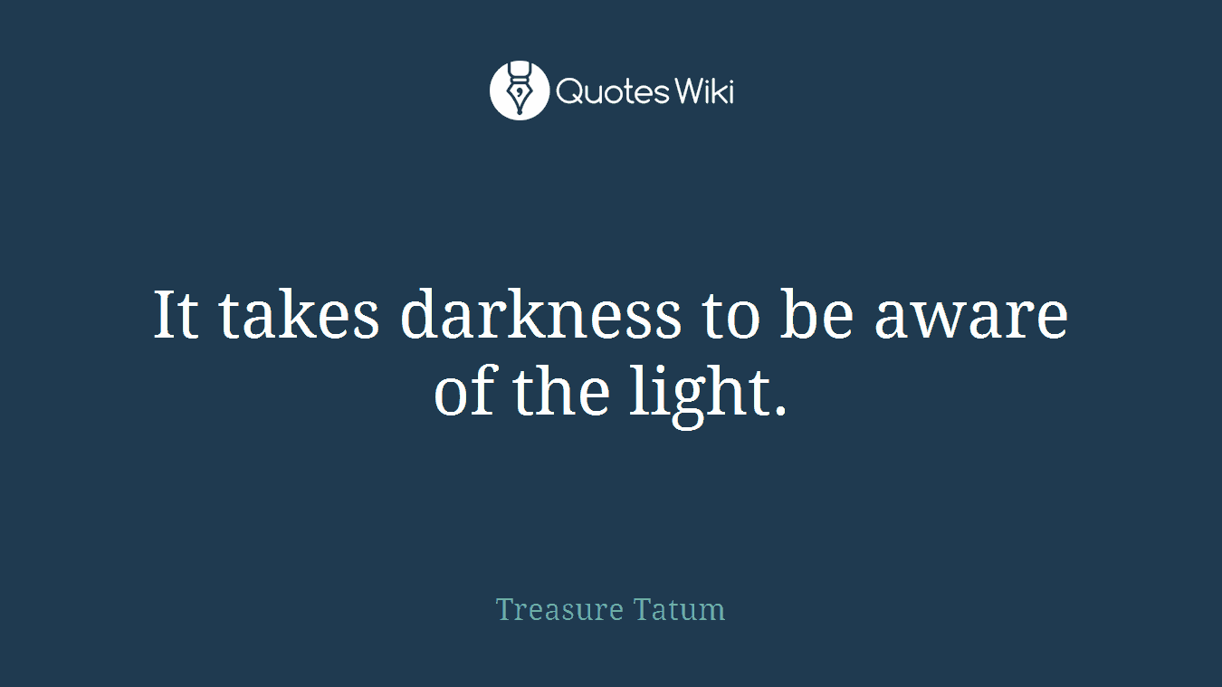 It takes darkness to be aware of the light.