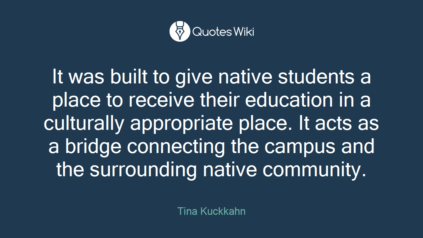 It was built to give native students a place to receive their education in a culturally appropriate place. It acts as a bridge connecting the campus and the surrounding native community.