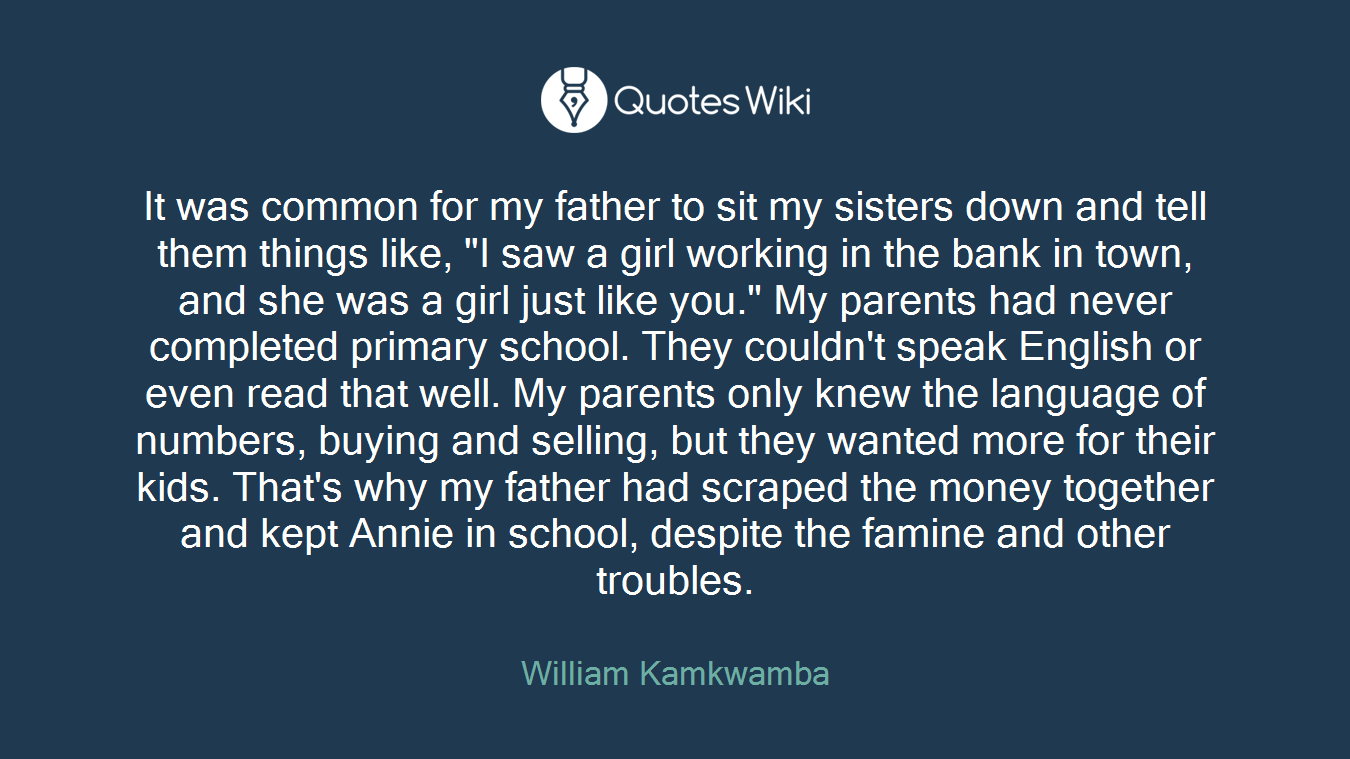 """It was common for my father to sit my sisters down and tell them things like, """"I saw a girl working in the bank in town, and she was a girl just like you."""" My parents had never completed primary school. They couldn't speak English or even read that well. My parents only knew the language of numbers, buying and selling, but they wanted more for their kids. That's why my father had scraped the money together and kept Annie in school, despite the famine and other troubles."""