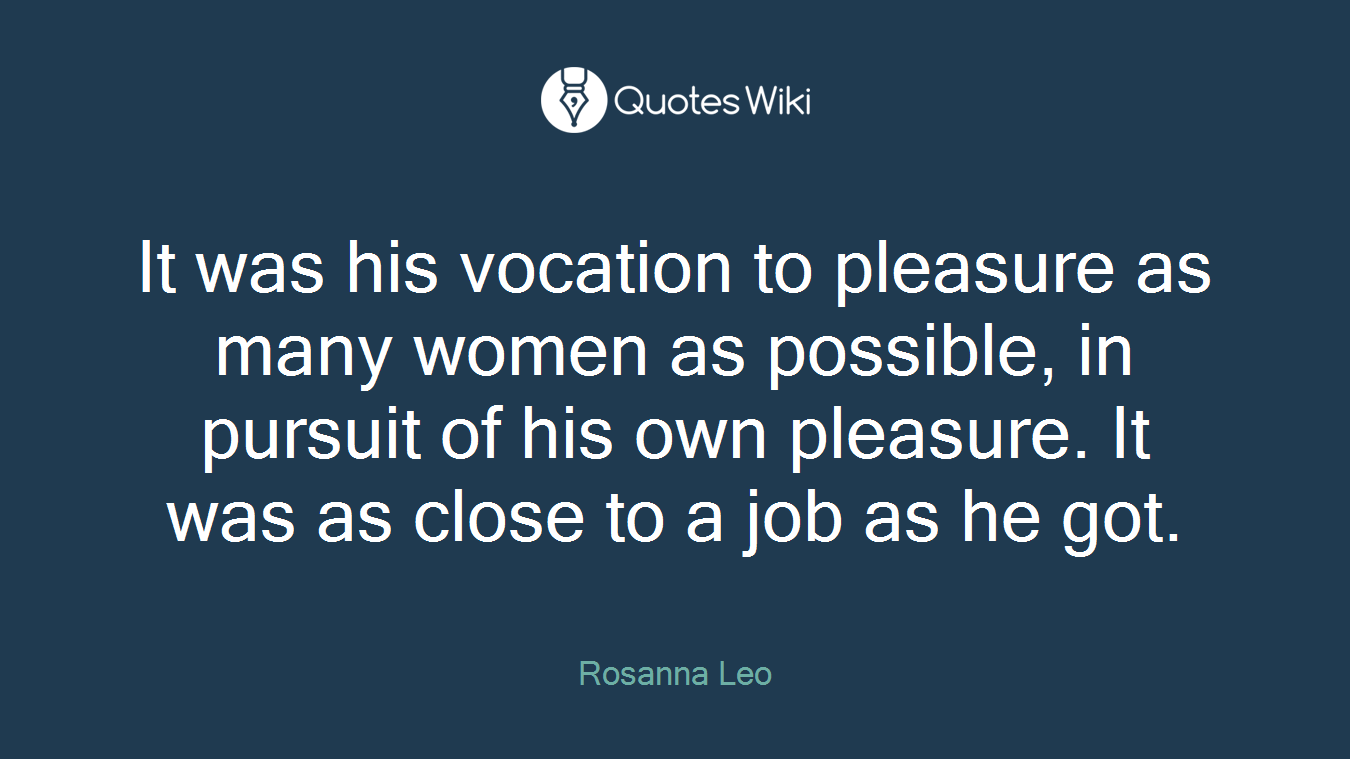 It was his vocation to pleasure as many women as possible, in pursuit of his own pleasure. It was as close to a job as he got.