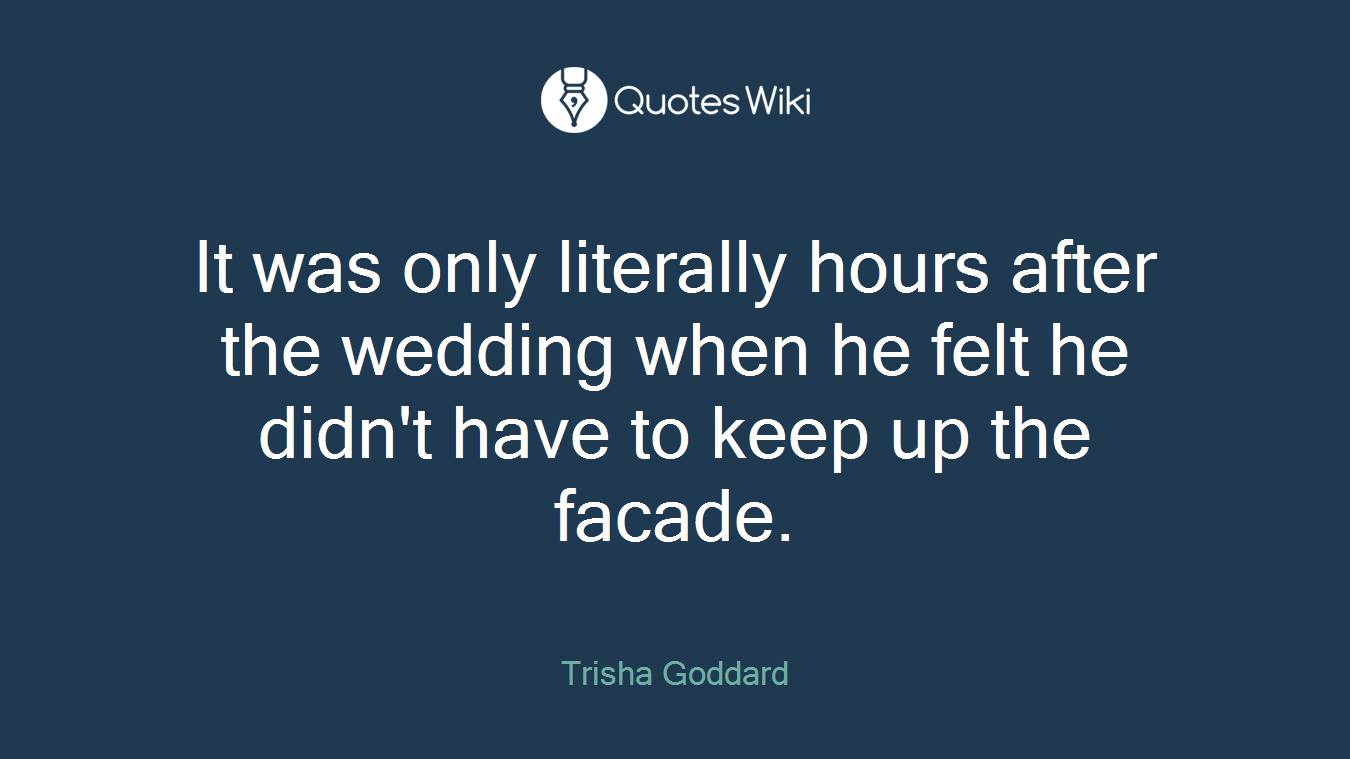 It was only literally hours after the wedding when he felt he didn't have to keep up the facade.