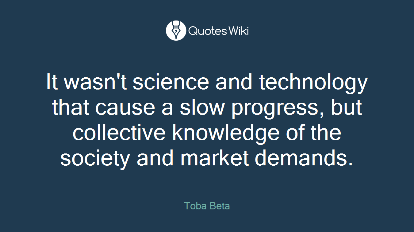 It wasn't science and technology that cause a slow progress, but collective knowledge of the society and market demands.