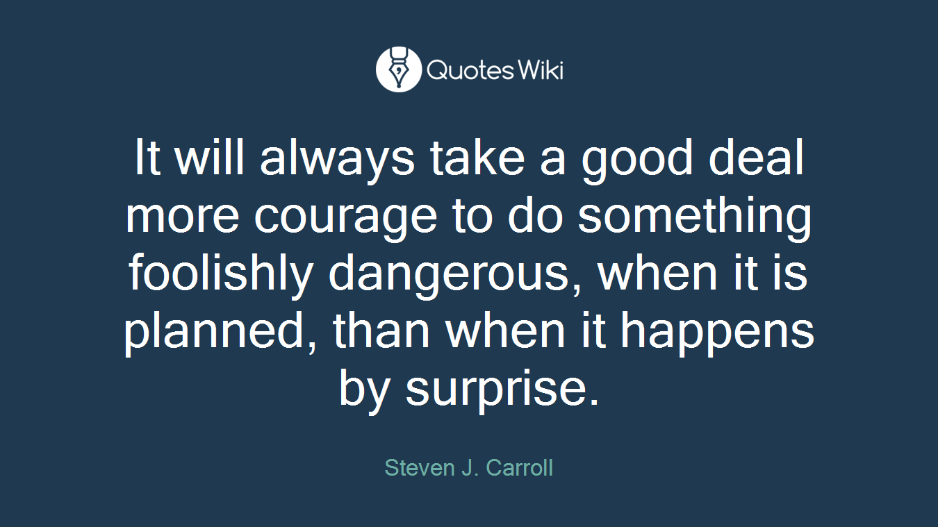 It will always take a good deal more courage to do something foolishly dangerous, when it is planned, than when it happens by surprise.