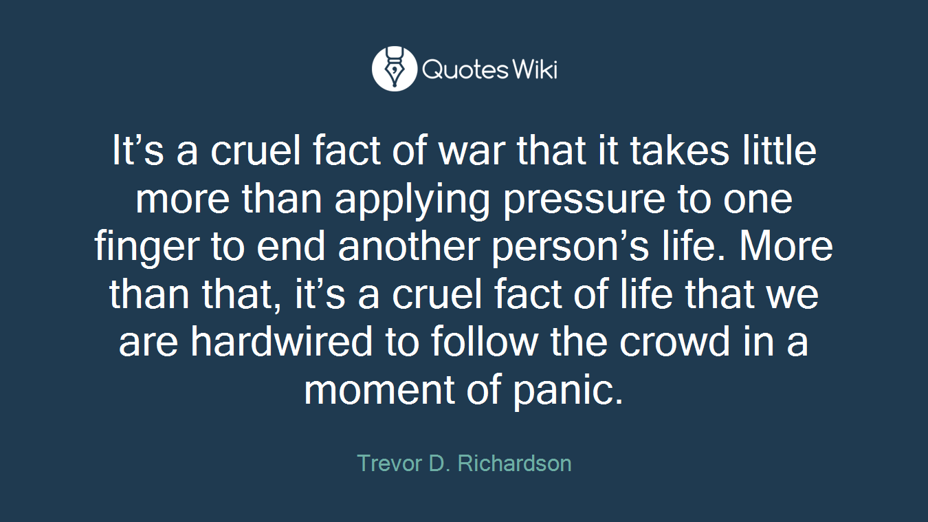 It's a cruel fact of war that it takes little more than applying pressure to one finger to end another person's life. More than that, it's a cruel fact of life that we are hardwired to follow the crowd in a moment of panic.