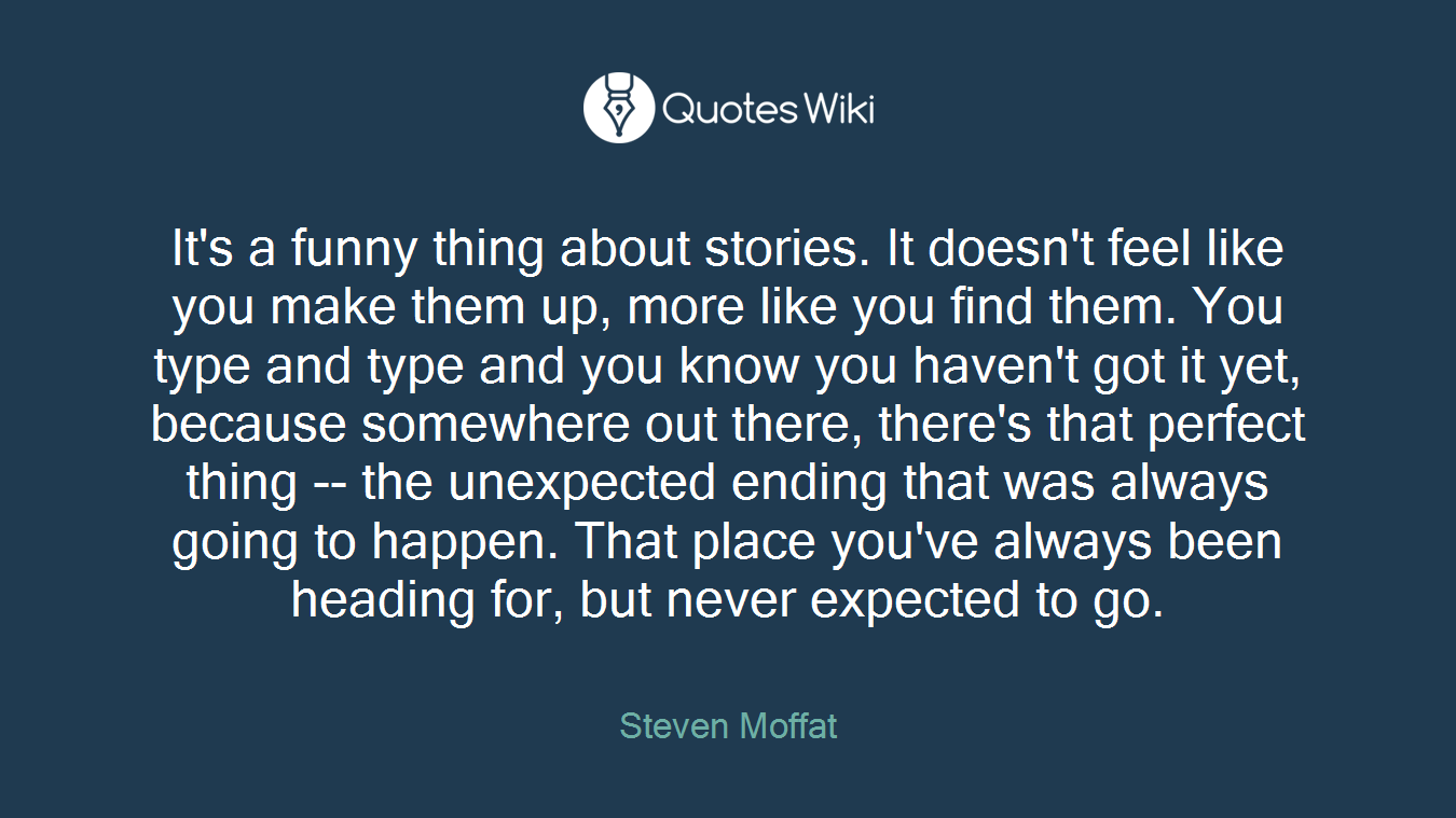 It's a funny thing about stories. It doesn't feel like you make them up, more like you find them. You type and type and you know you haven't got it yet, because somewhere out there, there's that perfect thing -- the unexpected ending that was always going to happen. That place you've always been heading for, but never expected to go.