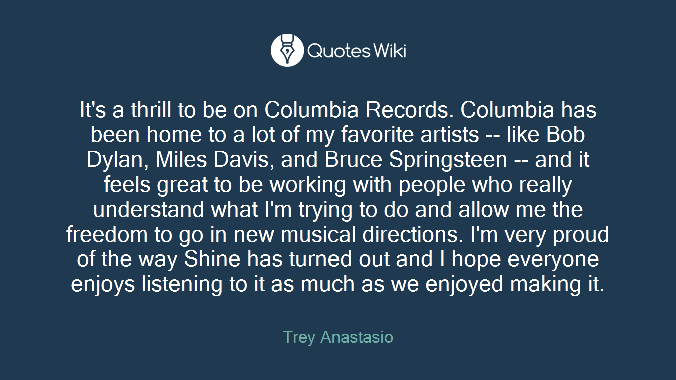 It's a thrill to be on Columbia Records. Columbia has been home to a lot of my favorite artists -- like Bob Dylan, Miles Davis, and Bruce Springsteen -- and it feels great to be working with people who really understand what I'm trying to do and allow me the freedom to go in new musical directions. I'm very proud of the way Shine has turned out and I hope everyone enjoys listening to it as much as we enjoyed making it.