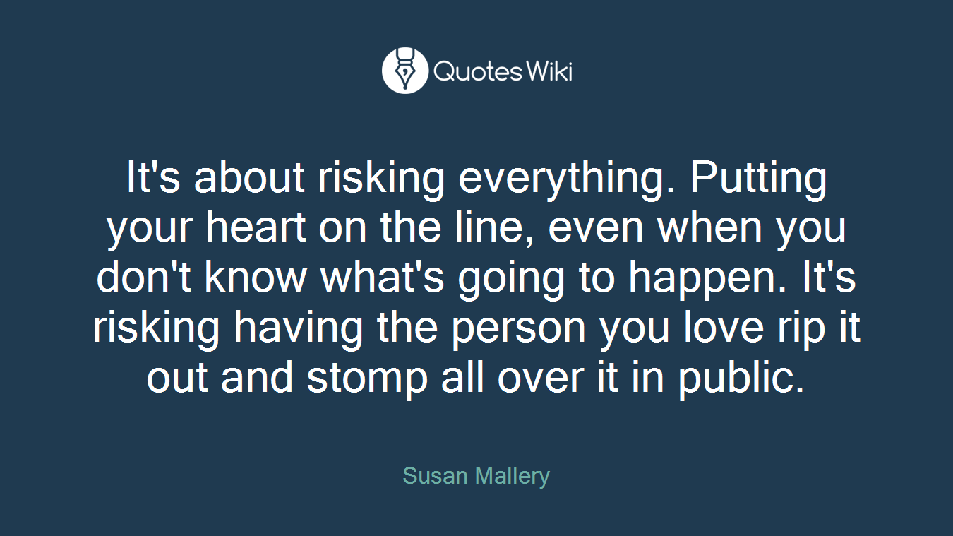 It's about risking everything. Putting your heart on the line, even when you don't know what's going to happen. It's risking having the person you love rip it out and stomp all over it in public.