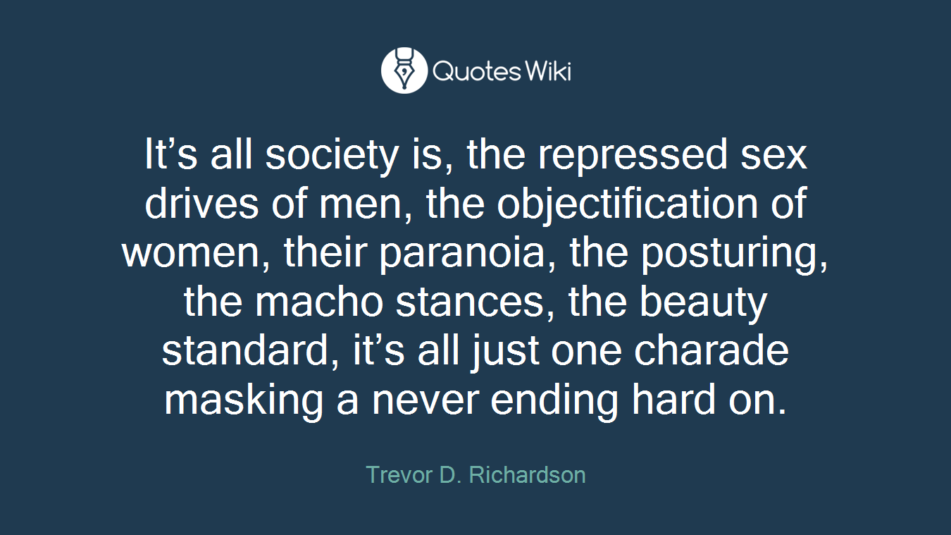 It's all society is, the repressed sex drives of men, the objectification of women, their paranoia, the posturing, the macho stances, the beauty standard, it's all just one charade masking a never ending hard on.