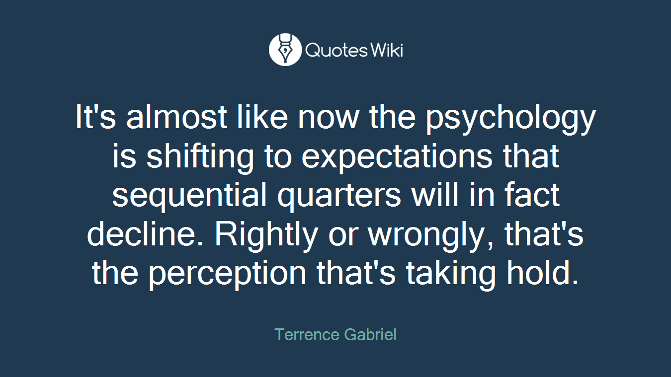 It's almost like now the psychology is shifting to expectations that sequential quarters will in fact decline. Rightly or wrongly, that's the perception that's taking hold.