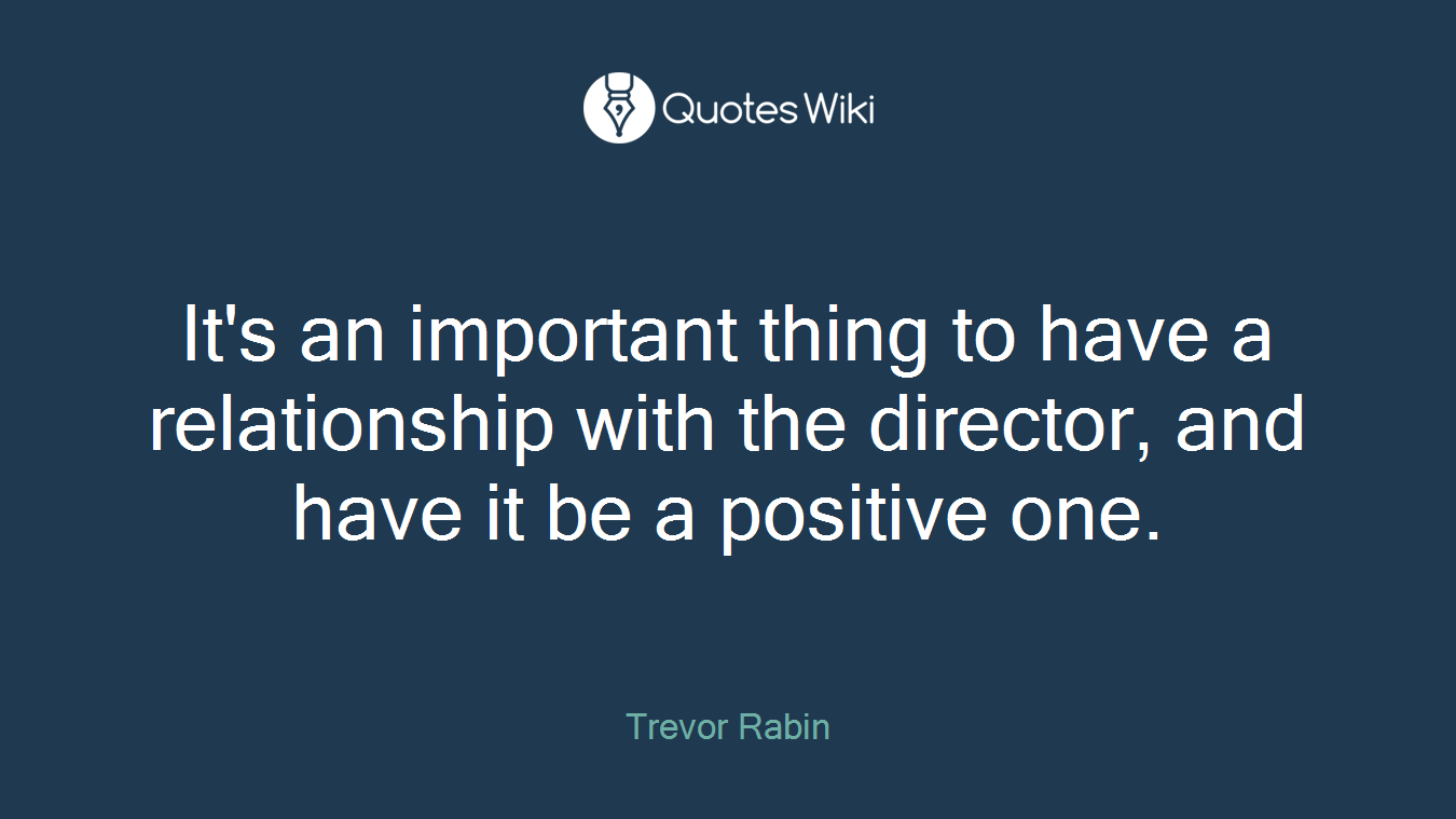 It's an important thing to have a relationship with the director, and have it be a positive one.
