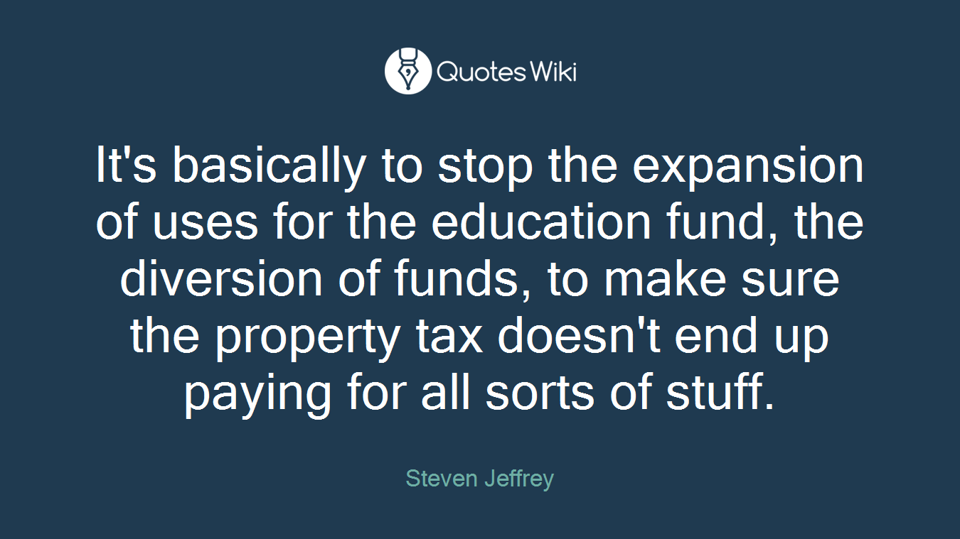It's basically to stop the expansion of uses for the education fund, the diversion of funds, to make sure the property tax doesn't end up paying for all sorts of stuff.