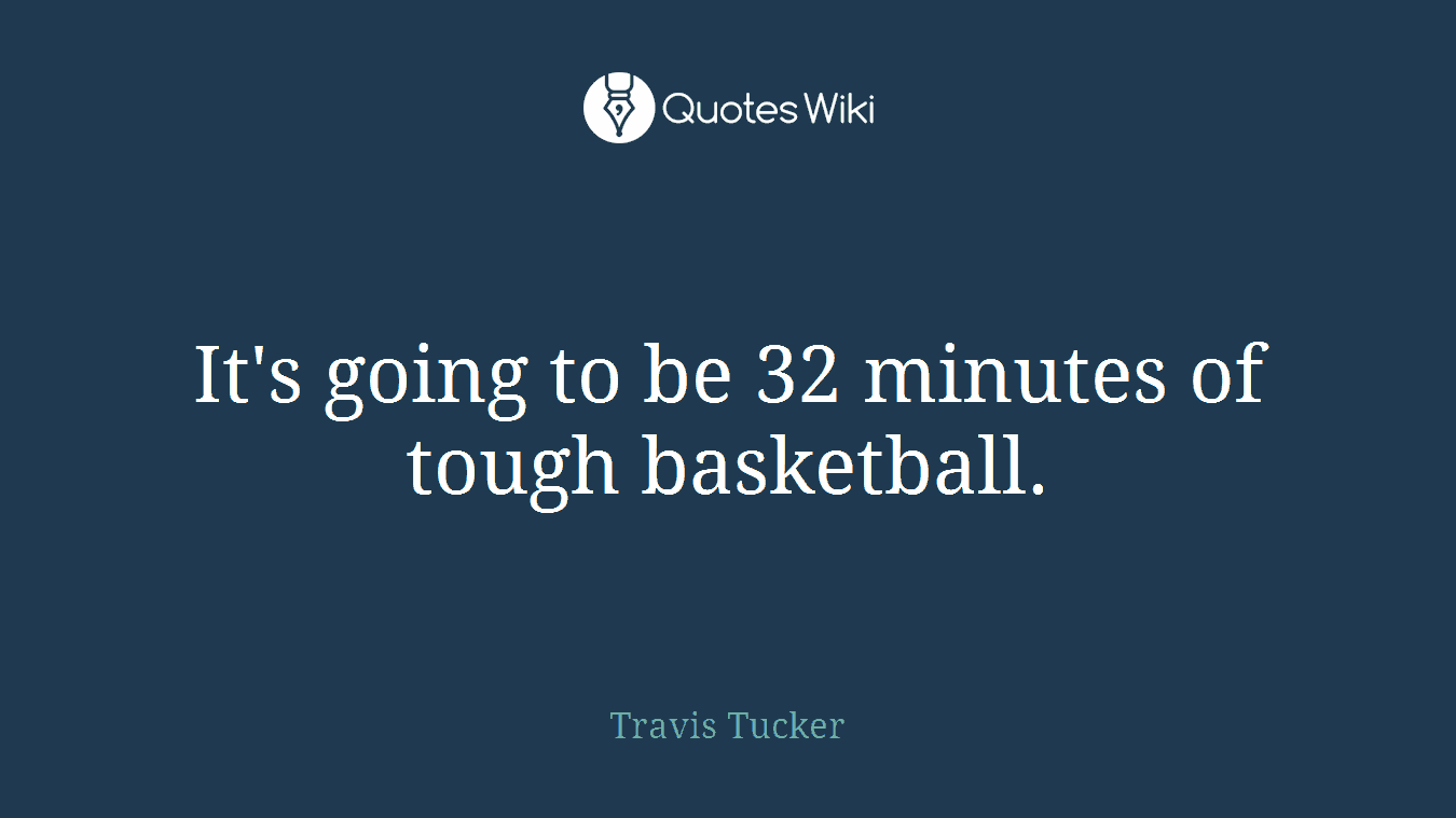 It's going to be 32 minutes of tough basketball.