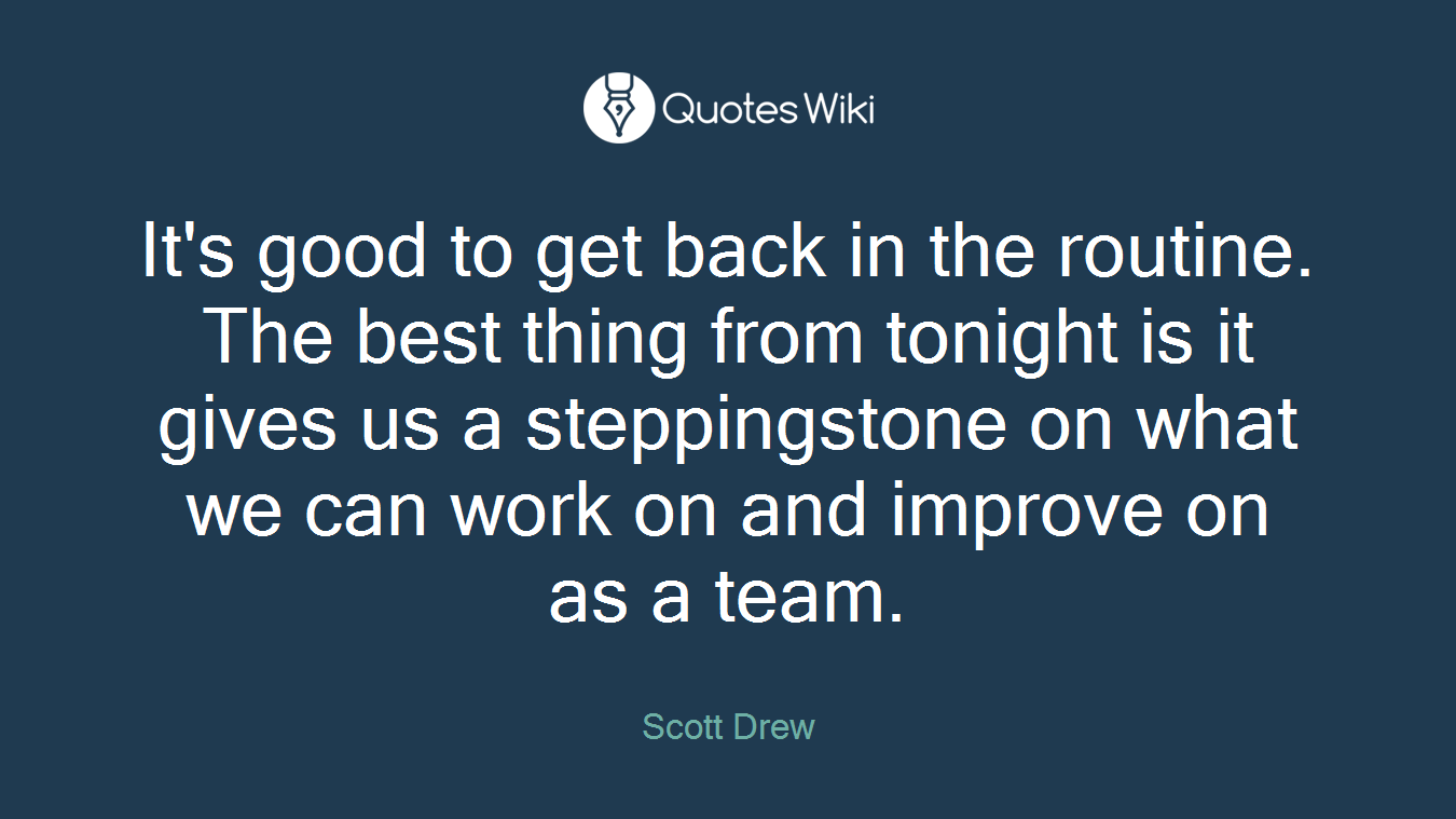 It's good to get back in the routine. The best thing from tonight is it gives us a steppingstone on what we can work on and improve on as a team.