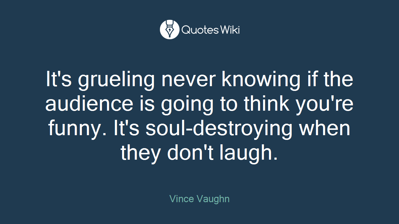 It's grueling never knowing if the audience is going to think you're funny. It's soul-destroying when they don't laugh.