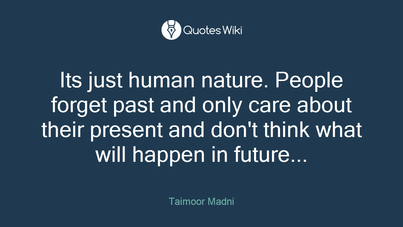 Its just human nature. People forget past and only care about their present and don't think what will happen in future...