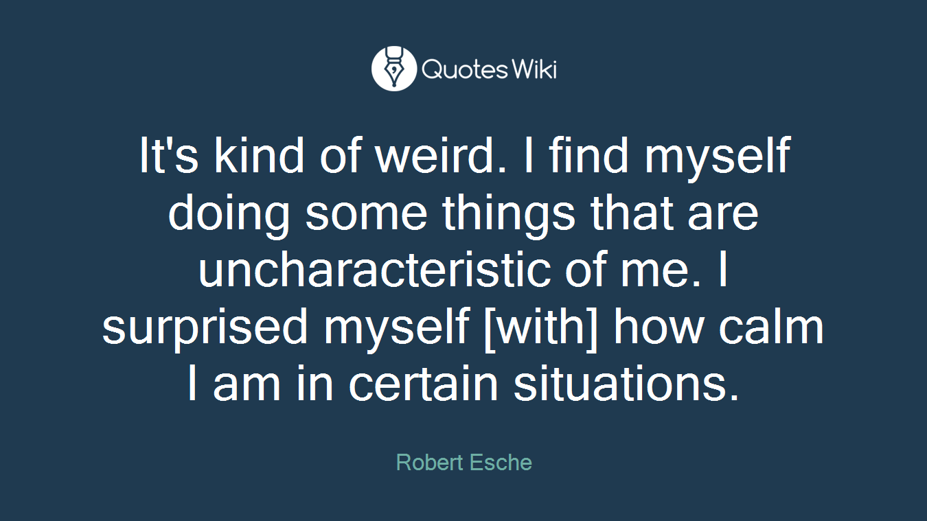 It's kind of weird. I find myself doing some things that are uncharacteristic of me. I surprised myself [with] how calm I am in certain situations.