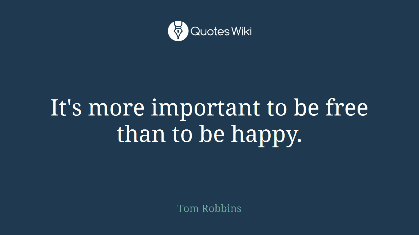 It's more important to be free than to be happy.