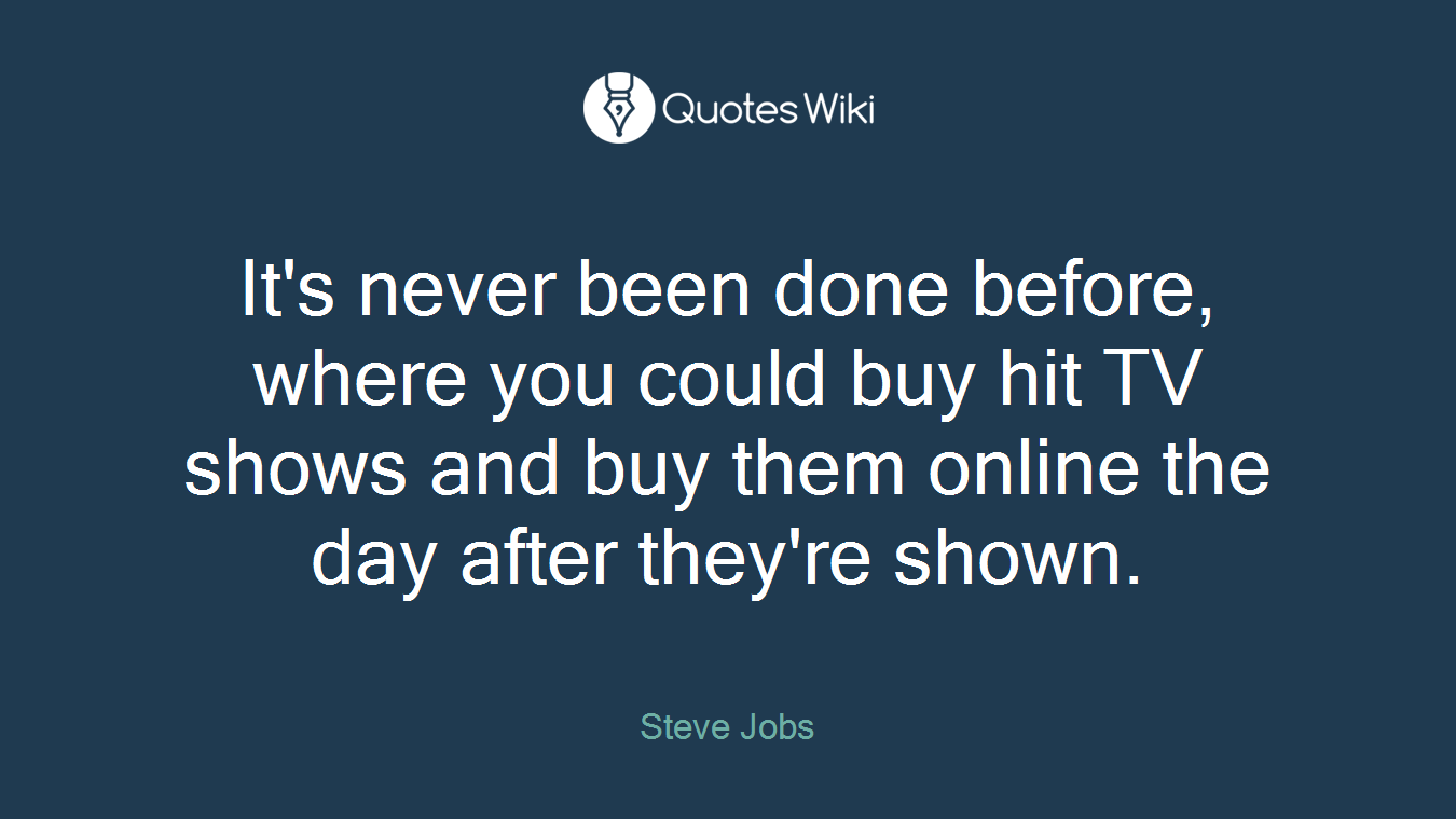 It's never been done before, where you could buy hit TV shows and buy them online the day after they're shown.